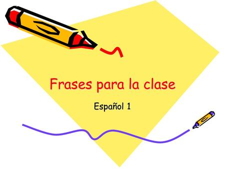 Frases para la clase Español 1. In the classroom… Abran los libros. (Open your books.) Cierren los libros. (Close your books.) Escriban. (Write.) Escuchen.