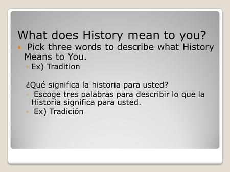 What does History mean to you? Pick three words to describe what History Means to You. ◦Ex) Tradition ¿Qué significa la historia para usted? ◦ Escoge tres.