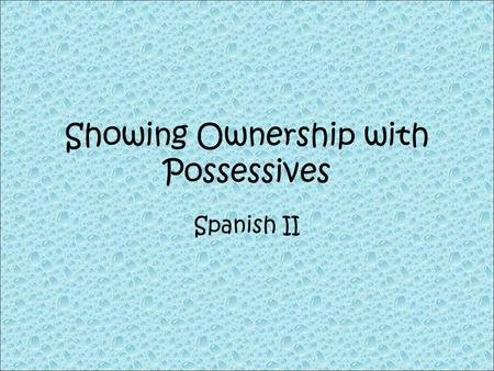 Showing Ownership with Possessives Spanish II. My house…… Her cat…….. Our school……. His homework….. Their dog…. My shoes….. Your friends…… Mi casa Su.