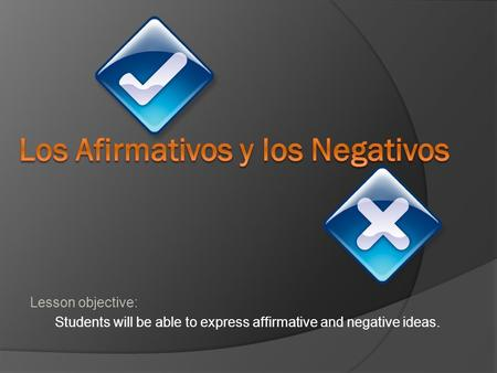 Lesson objective: Students will be able to express affirmative and negative ideas.