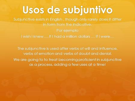 Usos de subjuntivo Subjunctive exists in English, though only rarely does it differ in form from the indicative. Por ejemplo I wish I knew…. If I had a.