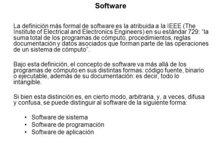 "Software La definición más formal de software es la atribuida a la IEEE (The Institute of Electrical and Electronics Engineers) en su estándar 729: ""la."