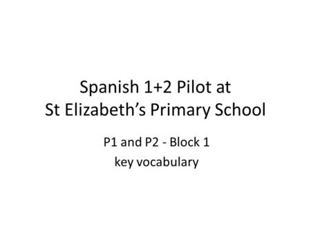 Spanish 1+2 Pilot at St Elizabeth's Primary School P1 and P2 - Block 1 key vocabulary.