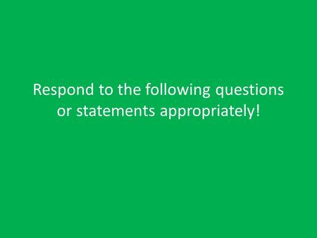 Respond to the following questions or statements appropriately!