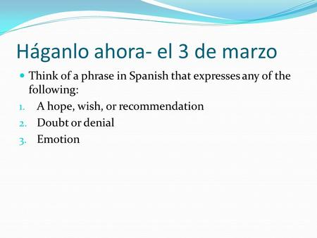 Háganlo ahora- el 3 de marzo Think of a phrase in Spanish that expresses any of the following: 1. A hope, wish, or recommendation 2. Doubt or denial 3.