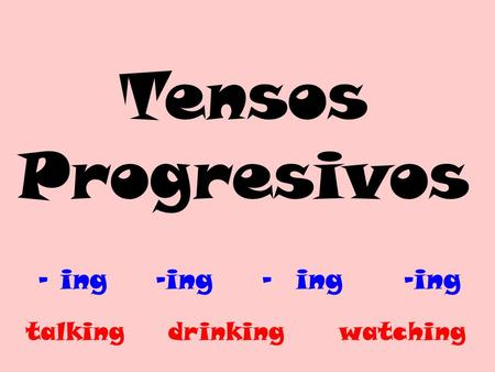 Tensos Progresivos - ing -ing - ing -ing talking drinking watching.