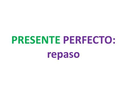 PRESENTE PERFECTO: repaso. What are we saying in English when we use the PRESENTE PERFECTO? Have or has done something.