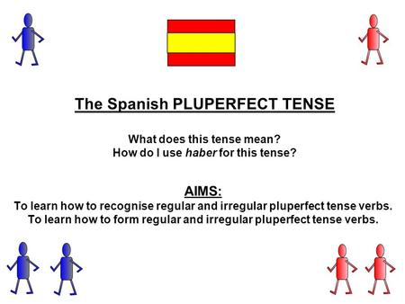 The Spanish PLUPERFECT TENSE What does this tense mean? How do I use haber for this tense? AIMS: To learn how to recognise regular and irregular pluperfect.