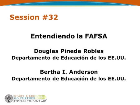Session #32 Entendiendo la FAFSA Douglas Pineda Robles Departamento de Educación de los EE.UU. Bertha I. Anderson Departamento de Educación de los EE.UU.