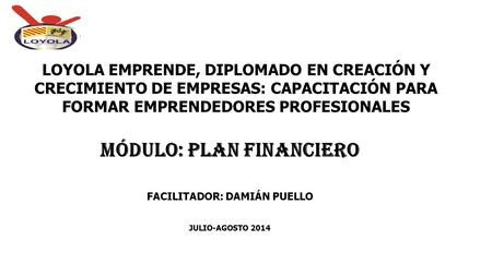 MÓDULO: PLAN FINANCIERO FACILITADOR: DAMIÁN PUELLO JULIO-AGOSTO 2014