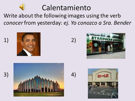 Calentamiento Write about the following images using the verb conocer from yesterday: ej. Yo conozco a Sra. Bender 1)2) 3)4)