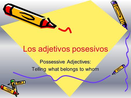 Los adjetivos posesivos Possessive Adjectives: Telling what belongs to whom.