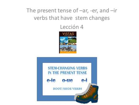 The present tense of –ar, -er, and –ir verbs that have stem changes Lección 4.
