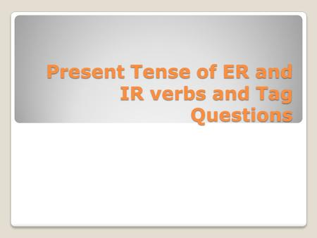 Present Tense of ER and IR verbs and Tag Questions.