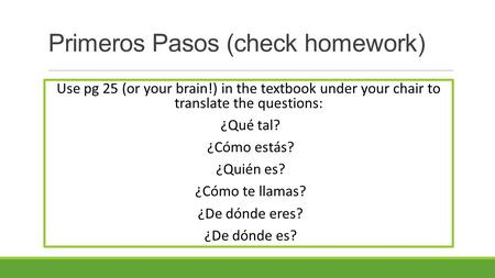 Primeros Pasos (check homework) Use pg 25 (or your brain!) in the textbook under your chair to translate the questions: ¿Qué tal? ¿Cómo estás? ¿Quién es?