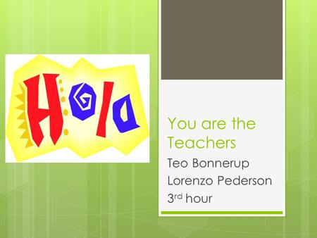 You are the Teachers Teo Bonnerup Lorenzo Pederson 3 rd hour.