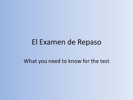 El Examen de Repaso What you need to know for the test.