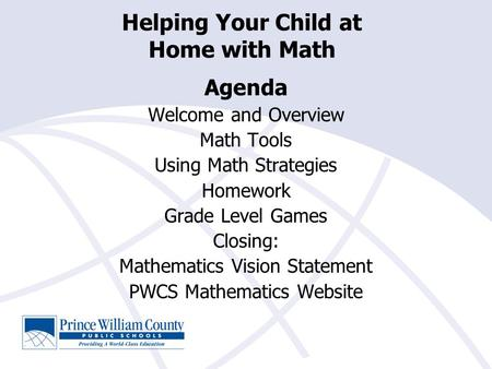 Helping Your Child at Home with Math Agenda Welcome and Overview Math Tools Using Math Strategies Homework Grade Level Games Closing: Mathematics Vision.