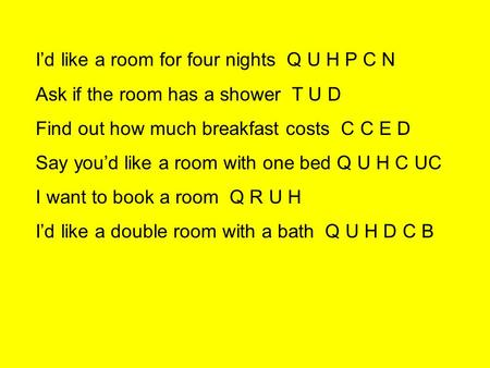 I'd like a room for four nights Q U H P C N Ask if the room has a shower T U D Find out how much breakfast costs C C E D Say you'd like a room with one.