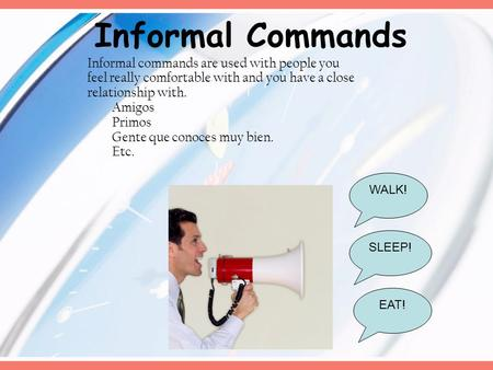 Informal Commands WALK! EAT! SLEEP! Informal commands are used with people you feel really comfortable with and you have a close relationship with. Amigos.