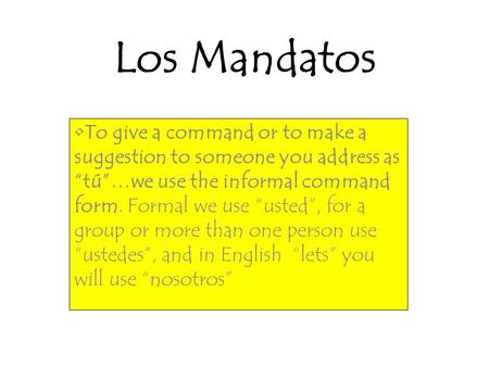 "Los Mandatos To give a command or to make a suggestion to someone you address as ""tú""…we use the informal command form. Formal we use ""usted"", for a group."