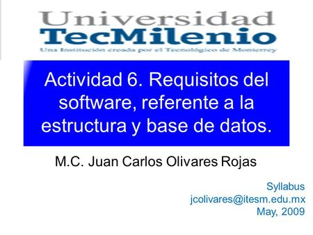 Actividad 6. Requisitos del software, referente a la estructura y base de datos. M.C. Juan Carlos Olivares Rojas Syllabus May,
