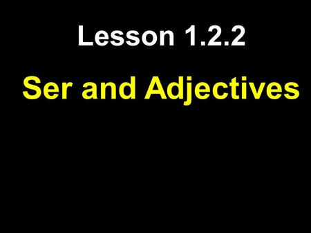 Lesson 1.2.2 Ser and Adjectives. Subject Pronouns I - yoWe- nosotros You - tú he- é l They- ellos She- ellaThey- ellas You (formal)- You all- -usted -