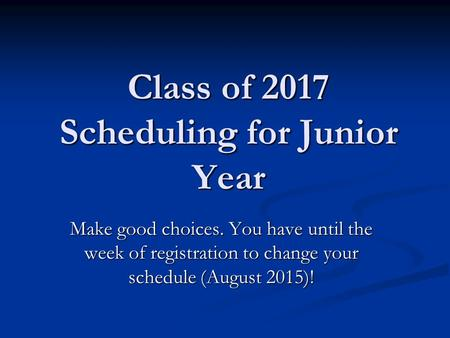 Class of 2017 Scheduling for Junior Year Make good choices. You have until the week of registration to change your schedule (August 2015)!