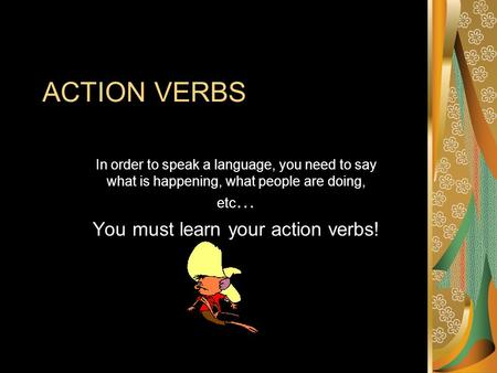 ACTION VERBS In order to speak a language, you need to say what is happening, what people are doing, etc … You must learn your action verbs!