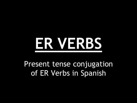 ER VERBS Present tense conjugation of ER Verbs in Spanish.