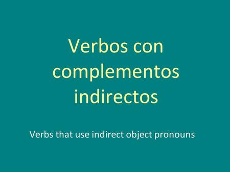 Verbos con complementos indirectos Verbs that use indirect object pronouns.