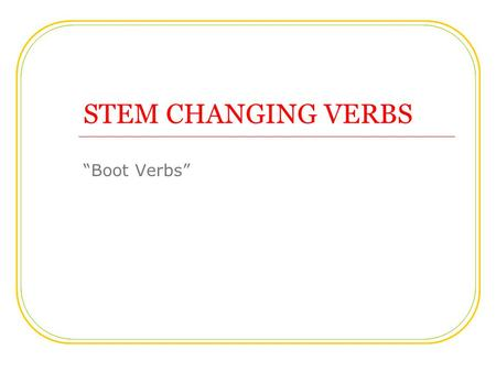 "STEM CHANGING VERBS ""Boot Verbs"". Some verbs change the vowels in the stem of present tense forms. The stem change occurs ONLY inside the boot. 1 Common."