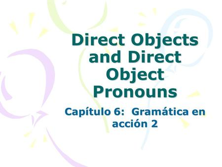 Direct Objects and Direct Object Pronouns Capítulo 6: Gramática en acción 2.