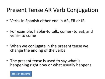 Present Tense AR Verb Conjugation Verbs in Spanish either end in AR, ER or IR For example; hablar-to talk, comer- to eat, and venir- to come When we conjugate.