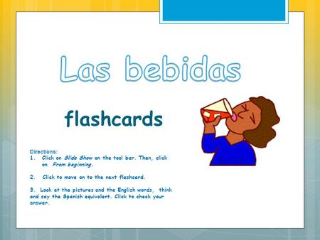 flashcards Directions: 1.Click on Slide Show on the tool bar. Then, click on From beginning. 2. Click to move on to the next flashcard. 3. Look at the.