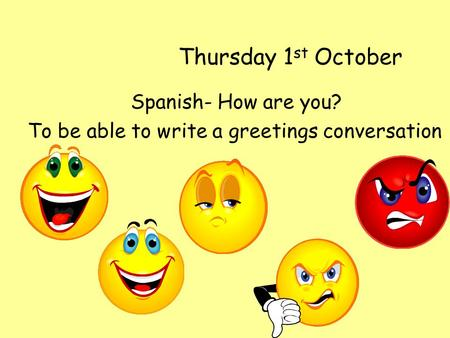 Thursday 1 st October Spanish- How are you? To be able to write a greetings conversation.