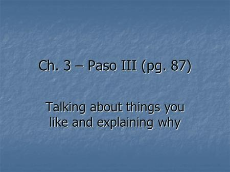 Ch. 3 – Paso III (pg. 87) Talking about things you like and explaining why.