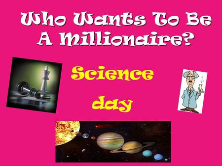 Who Wants To Be A Millionaire? Science day Question 1.