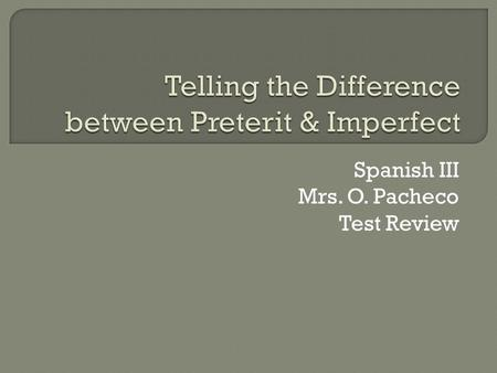 Spanish III Mrs. O. Pacheco Test Review. IMPERFECTPRETERIT  The Imperfect past tense is used to describe a scene  The Imperfect focuses on a state of.