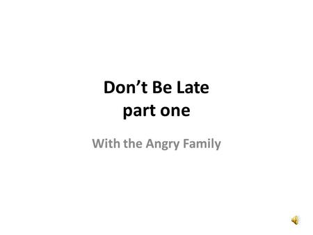 Don't Be Late part one With the Angry Family Wow, that is a nice new clock. Vaya, ese reloj nuevo es bonito.