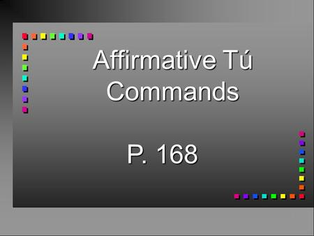 Affirmative Tú Commands P. 168 Affirmative Tú Commands n To give affirmative commands to someone you address as tú…  You take the 3rd person form of.