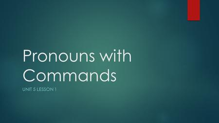 Pronouns with Commands UNIT 5 LESSON 1. Pronouns with Formal Commands  English Grammar Connection: You often use pronouns with commands to direct the.