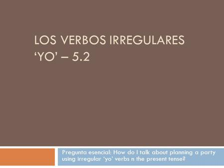 LOS VERBOS IRREGULARES 'YO' – 5.2 Pregunta esencial: How do I talk about planning a party using irregular 'yo' verbs n the present tense?