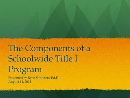 The Components of a Schoolwide Title I Program Presented by Ryan Saunders, Ed.D. August 14, 2014.