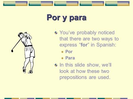 "Por y para You've probably noticed that there are two ways to express "" for "" in Spanish: Por Para In this slide show, we'll look at how these two prepositions."