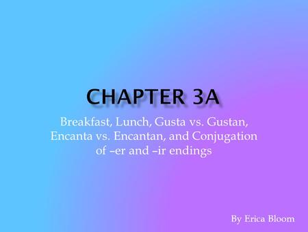 Chapter 3A Breakfast, Lunch, Gusta vs. Gustan, Encanta vs. Encantan, and Conjugation of –er and –ir endings By Erica Bloom.