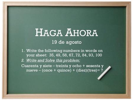 H AGA A HORA 19 de agosto 1.Write the following numbers in words on your sheet: 35, 49, 58, 67, 72, 84, 93, 100 2.Write and Solve this problem: Cuarenta.
