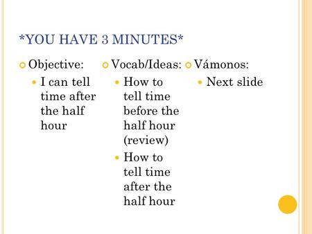 *YOU HAVE 3 MINUTES* Objective: I can tell time after the half hour Vocab/Ideas: How to tell time before the half hour (review) How to tell time after.