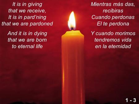 It is in giving that we receive, It is in pard'ning that we are pardoned And it is in dying that we are born to eternal life Mientras más das, recibiras.