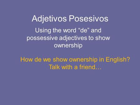 "Adjetivos Posesivos Using the word ""de"" and possessive adjectives to show ownership How de we show ownership in English? Talk with a friend…"